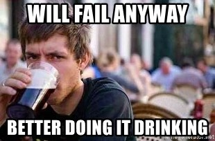 The Lazy College Senior - will fail anyway better doing it drinking
