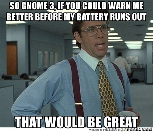 That would be great - So Gnome 3, if you could warn me better before my battery runs out THAT WOULD BE GREAT