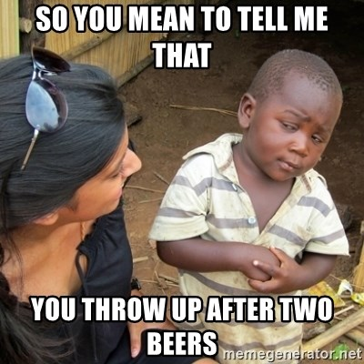 Skeptical 3rd World Kid - So you mean to tell me that You throw up after two beers
