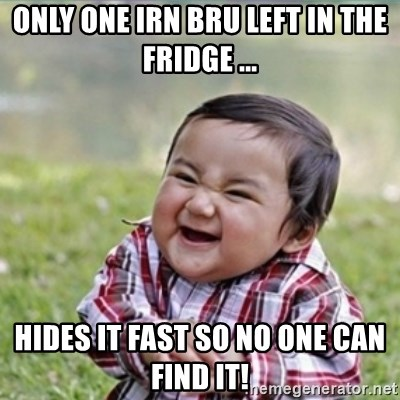 evil plan kid - only one irn bru left in the fridge ... hides it fast so no one can find it!