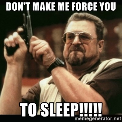 am i the only one around here - don't make me force you TO SLEEP!!!!!