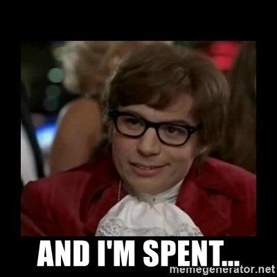Dangerously Austin Powers -  And I'm spent...