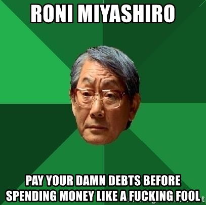 High Expectations Asian Father - RONI MIYASHIRO PAY YOUR DAMN DEBTS BEFORE SPENDING MONEY LIKE A FUCKING FOOL