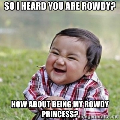 evil plan kid - so i heard you are rowdy? how about being my rowdy princess?
