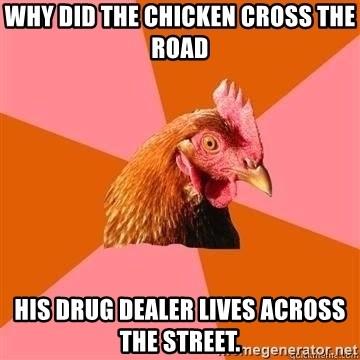 Antijokechicken - why did the chicken cross the road his drug dealer lives across the street.