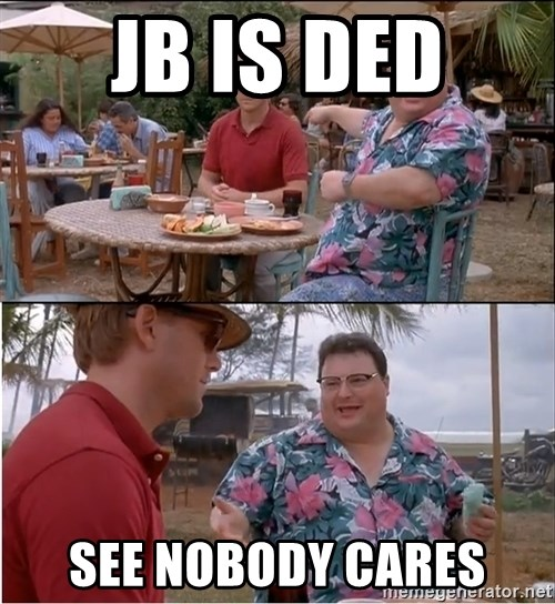 See? Nobody Cares - Jb is ded  See nobody cares