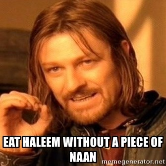 One Does Not Simply -  EAT HALEEM without a piece of naan