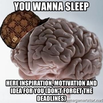 Scumbag Brain - YOU WANNA SLEEP HERE INSPIRATION, MOTIVATION AND IDEA FOR YOU (DON'T FORGET THE DEADLINES)