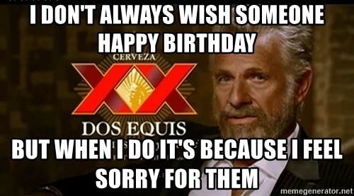 Dos Equis Man - I don't always wish someone happy birthday but when i do it's because i feel sorry for them