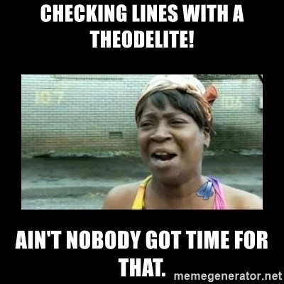 Nobody ain´t got time for that - Checking lines with a theodelite! Ain't nobody got time for that.