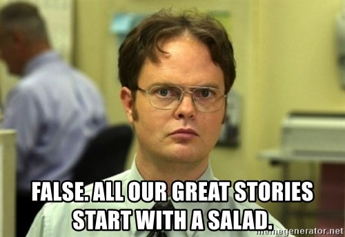 Dwight Meme -  False. All our great stories start with a salad.