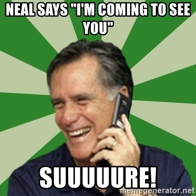 "Calling Mitt Romney - Neal Says ""I'm Coming To See You"" Suuuuure!"