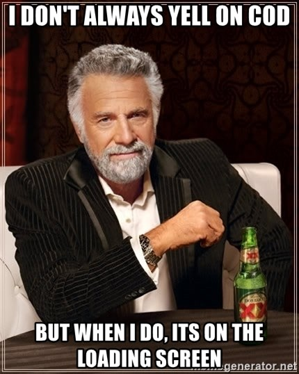 The Most Interesting Man In The World - I don't always yell on CoD But when I do, its on the loading screen
