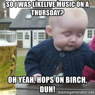 Bad Drunk Baby - so i was likelive music on a thursday? oh yeah, hops on birch, duh!