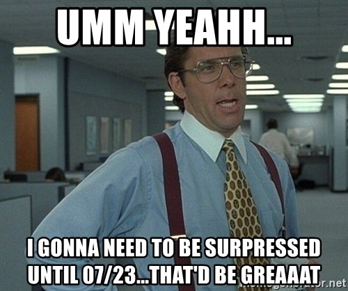 Office Space That Would Be Great - umm yeahh...  I gonna need to be surpressed until 07/23...That'd be greaaat