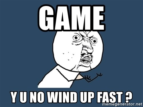 Y U No - Game y u no wind up fast ?