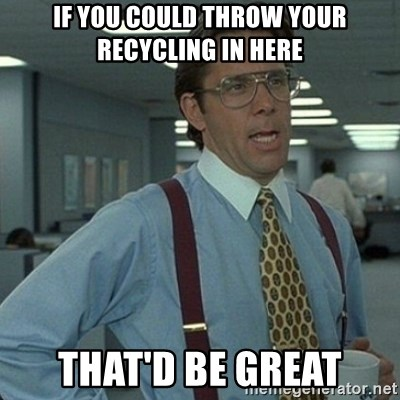 Yeah that'd be great... - If you could throw your recycling in here That'd be great
