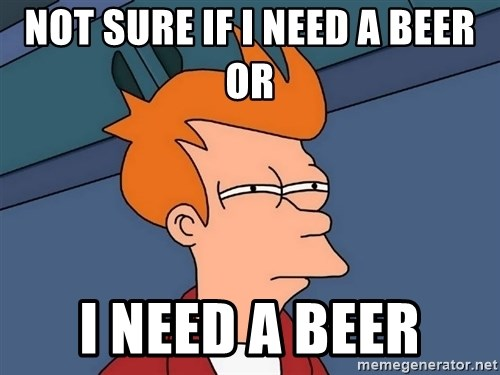 Futurama Fry - Not sure if I need a beer or  I NEED A BEER