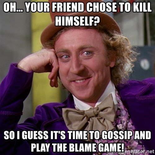 Willy Wonka - Oh... Your friend CHOSE to kill himself? So I guess it's time to gossip and play the Blame Game!