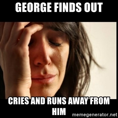First World Problems - george finds out cries and runs away from him