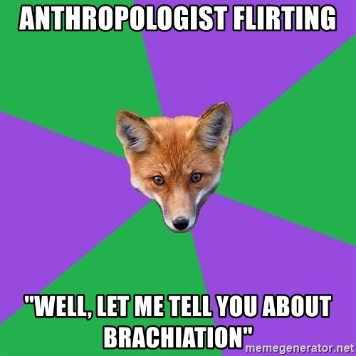 """Anthropology Major Fox - Anthropologist flirting """"Well, let me tell you about brachiation"""""""