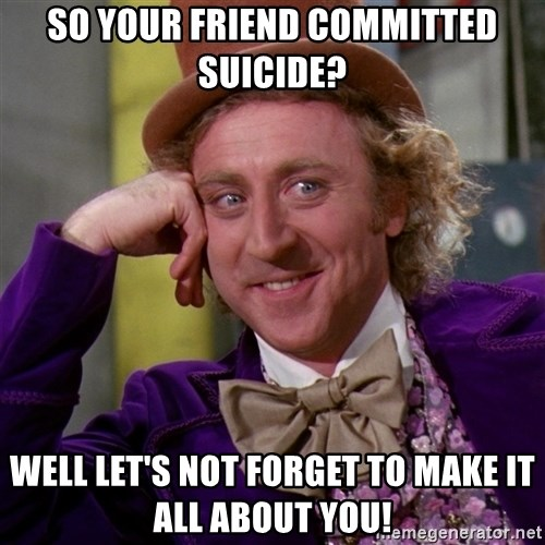 Willy Wonka - So your friend committed suicide? Well let's not forget to make it all about you!
