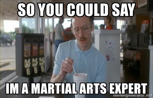 so i guess you could say things are getting pretty serious - SO YOU COULD SAY  IM A MARTIAL ARTS EXPERT