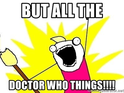 X ALL THE THINGS - But all the  Doctor Who things!!!!
