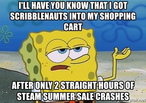 I'll have you know Spongebob - I'll have you know that i got scribblenauts into my shopping cart after only 2 straight hours of steam summer sale crashes