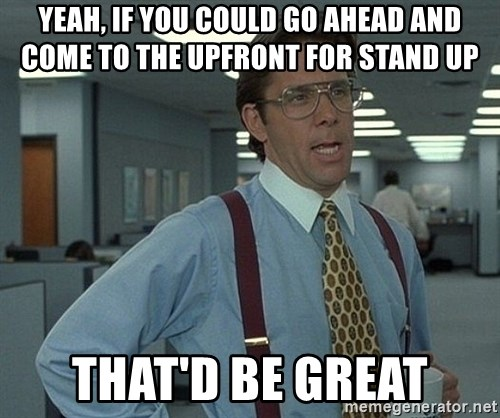 Office Space That Would Be Great - Yeah, if you could go ahead and come to the upfront for stand up That'd be great