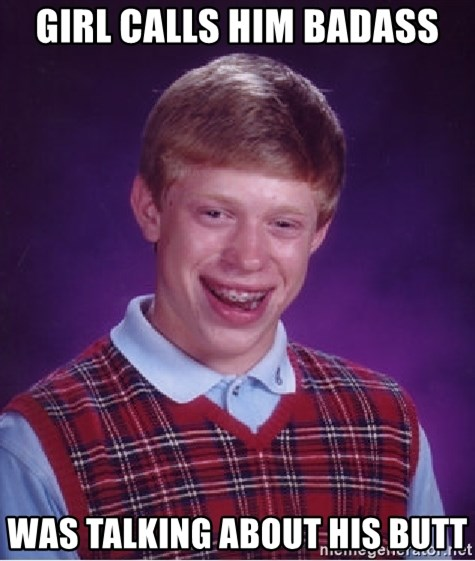 Bad Luck Brian - Girl calls him badass was talking about his butt