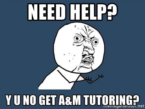 Y U No - Need help? y u no get a&M tutoring?