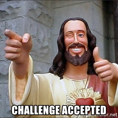jesus says -  challenge accepted
