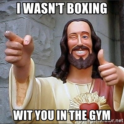 jesus says - I wasn't boxing wit you in the gym