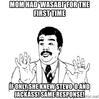 aysi - Mom Had 'wasabi' for the first time Íf only she knew Stevo-O and jackass! Same response!