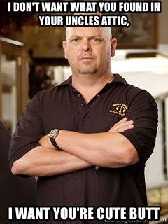 Pawn Stars Rick - I DON'T WANT WHAT YOU FOUND IN YOUR UNCLES ATTIC, I WANT YOU'RE CUTE BUTT