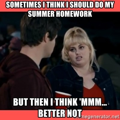Doubtful Fat Amy  - Sometimes I think I should do my summer homework But then I think 'Mmm... Better not