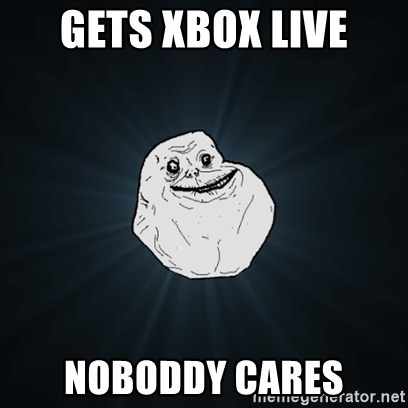 Forever Alone Date Myself Fail Life - gets xbox live NOBODDY cares