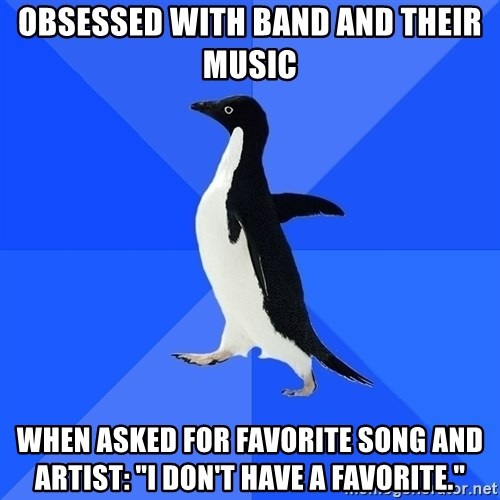 "Socially Awkward Penguin - obsessed with band and their music when asked for favorite song and artist: ""I don't have a favorite."""