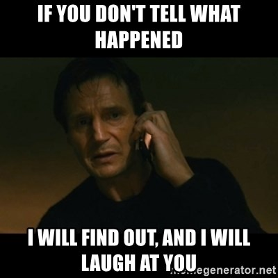 liam neeson taken - If you don't tell what happened i will find out, and i will laugh at you