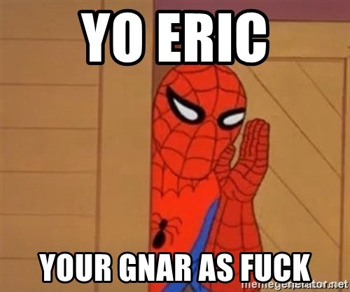 Psst spiderman - Yo eric your gnar as fuck