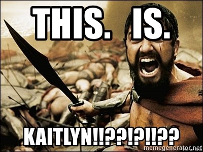 This Is Sparta Meme - This.   Is.    Kaitlyn!!??!?!!??