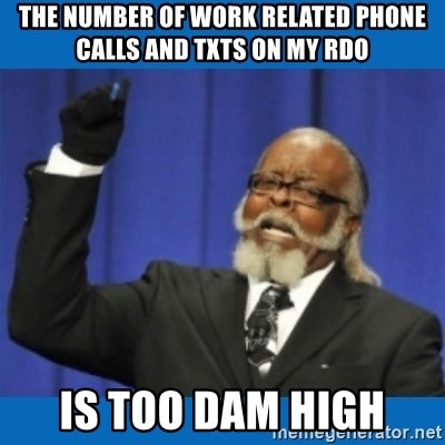 Too damn high - the number of work related phone calls and txts on my rdo is too dam high