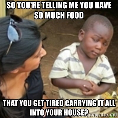 Skeptical african kid  - So you're telling me you have so much food That you get tired carrying it all into your house?