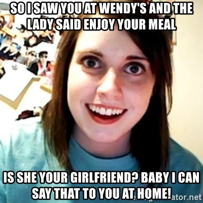 Overly Obsessed Girlfriend - so i saw you at wendy's and the lady said enjoy your meal is she your girlfriend? baby i can say that to you at home!