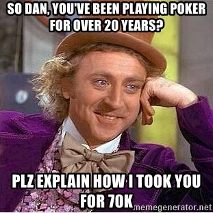 Willy Wonka - So Dan, you've been playing poker for over 20 years? Plz explain how I took you for 70k