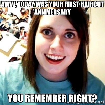 Overly Obsessed Girlfriend - aww, today was your first haircut anniversary you remember right?