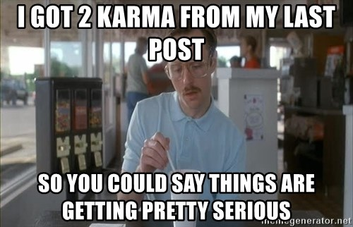 Things are getting pretty Serious (Napoleon Dynamite) - i got 2 karma from my last post so you could say things are getting pretty serious