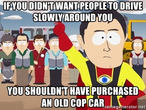 Captain Hindsight South Park - If you didn't want people to drive slowly around you you shouldn't have purchased an old cop car
