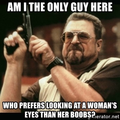 am i the only one around here - am i the ONLY GUY HERE WHO PREFERS LOOKING AT A WOMAN'S EYES THAN HER BOOBS?